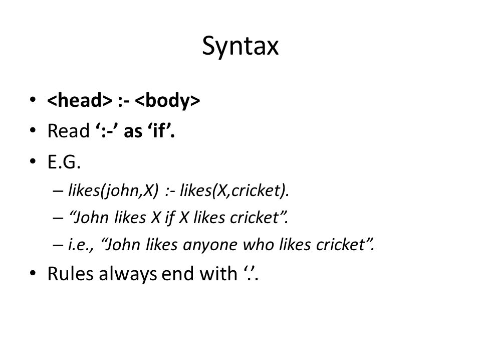 Syntax <head> :- <body> Read ':-' as 'if'. E.G.