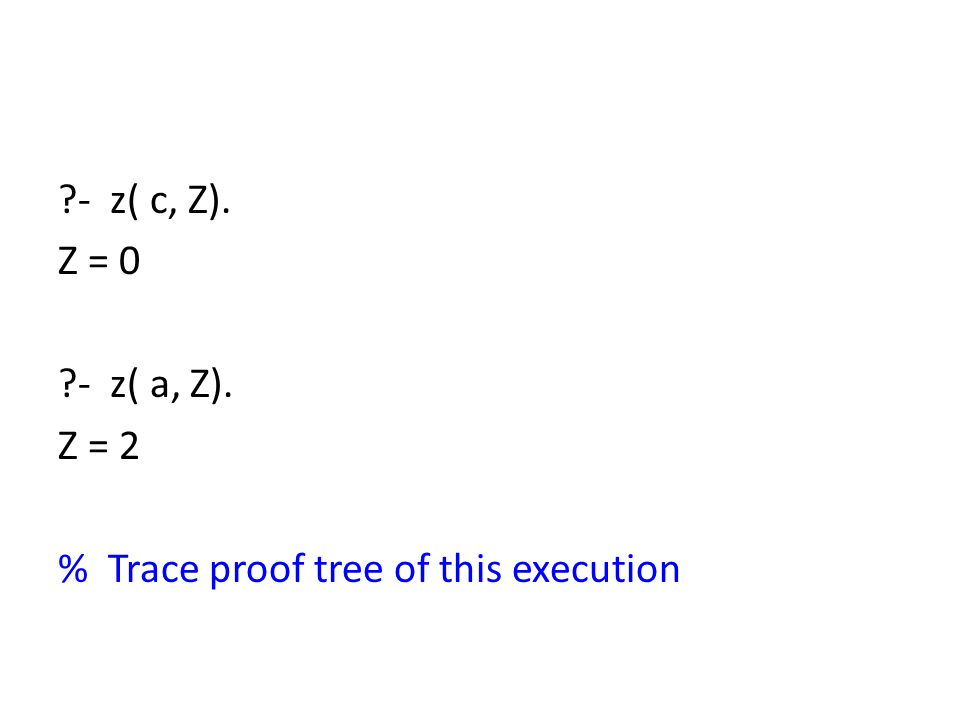 - z( c, Z). Z = 0 - z( a, Z). Z = 2 % Trace proof tree of this execution