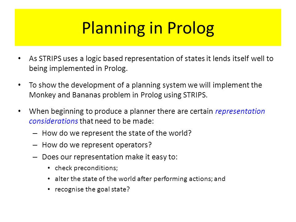 Planning in Prolog As STRIPS uses a logic based representation of states it lends itself well to being implemented in Prolog.