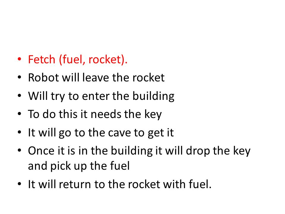 Fetch (fuel, rocket). Robot will leave the rocket. Will try to enter the building. To do this it needs the key.