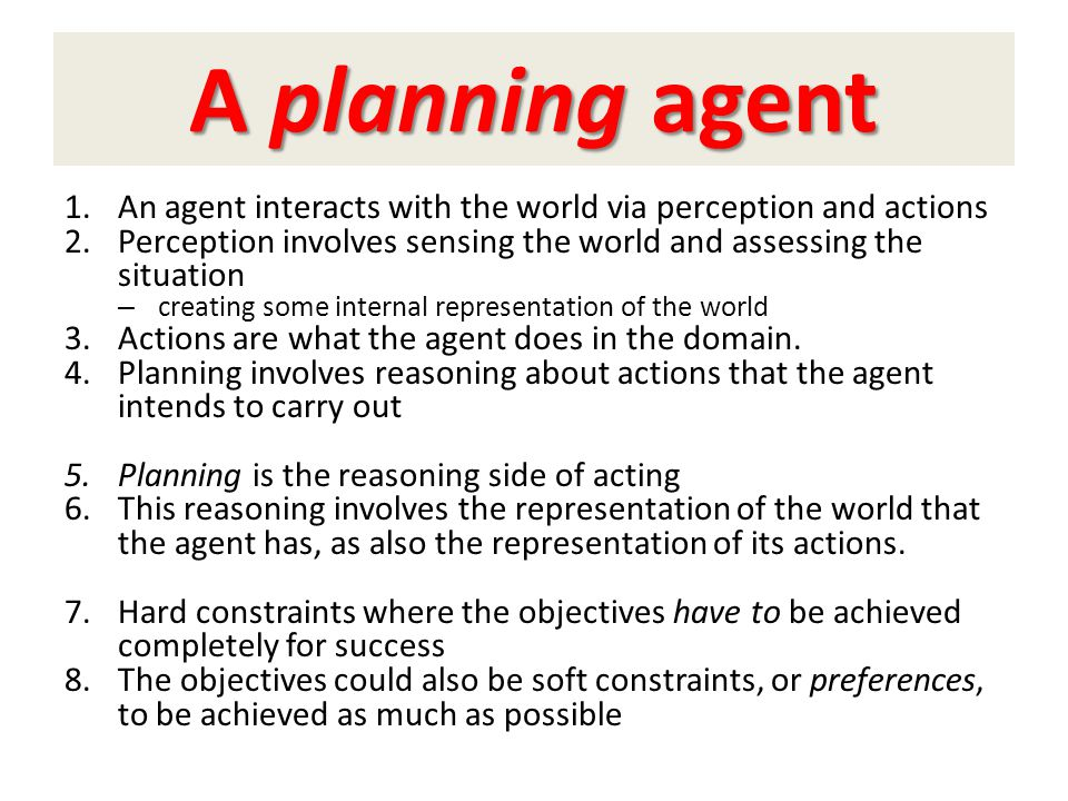 A planning agent An agent interacts with the world via perception and actions. Perception involves sensing the world and assessing the situation.