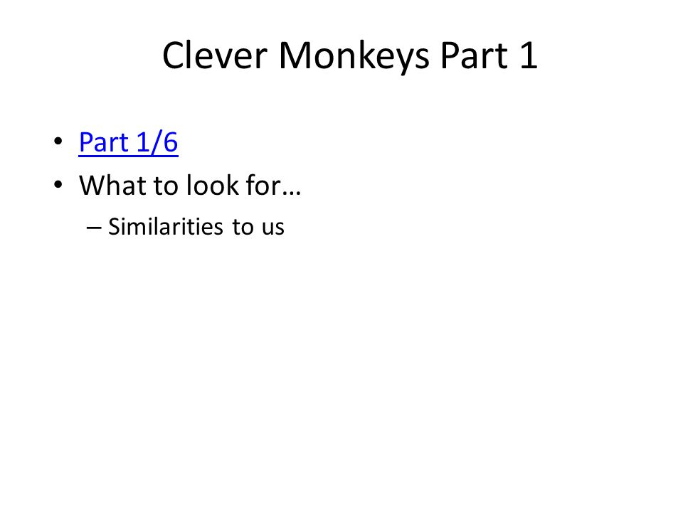 Clever Monkeys Part 1 Part 1/6 What to look for… Similarities to us