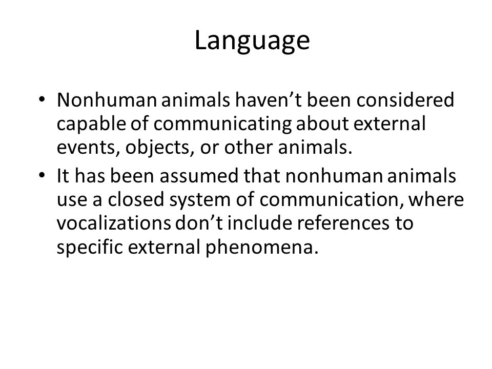 Language Nonhuman animals haven't been considered capable of communicating about external events, objects, or other animals.