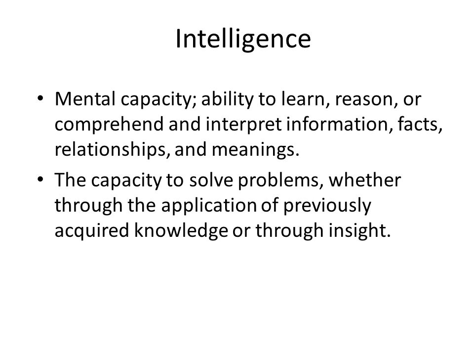 Intelligence Mental capacity; ability to learn, reason, or comprehend and interpret information, facts, relationships, and meanings.