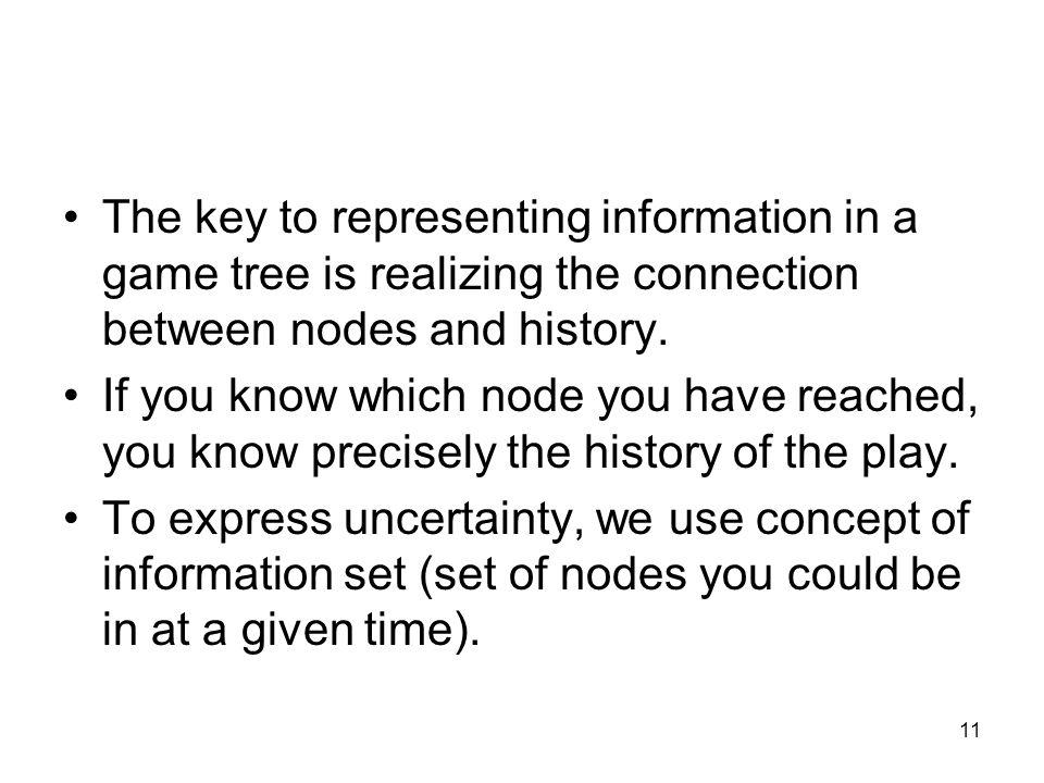 The key to representing information in a game tree is realizing the connection between nodes and history.