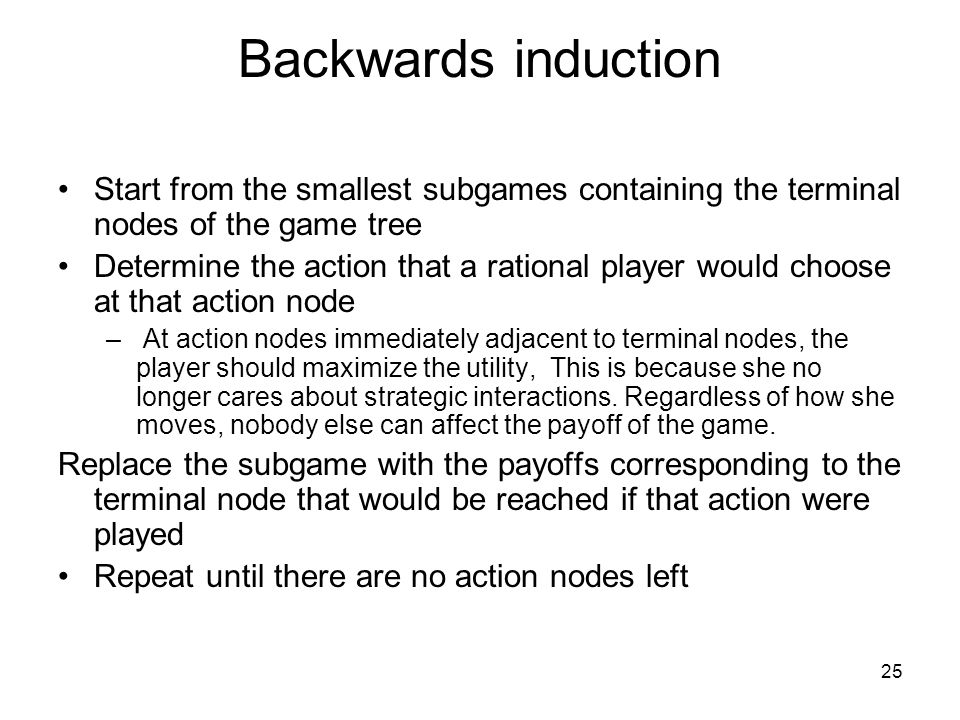 Backwards induction Start from the smallest subgames containing the terminal nodes of the game tree.