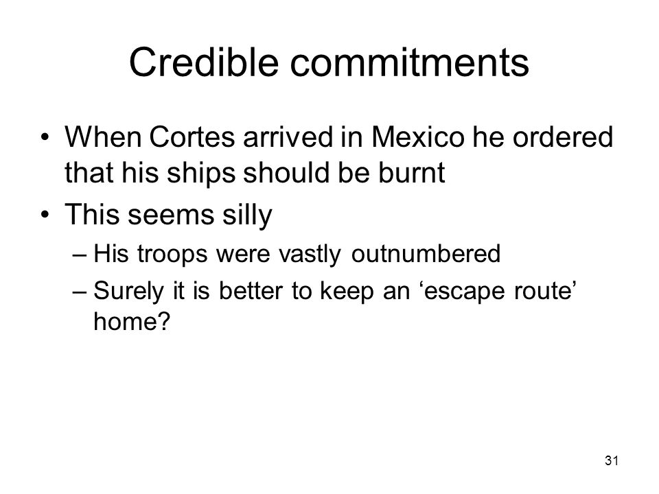 Credible commitments When Cortes arrived in Mexico he ordered that his ships should be burnt. This seems silly.