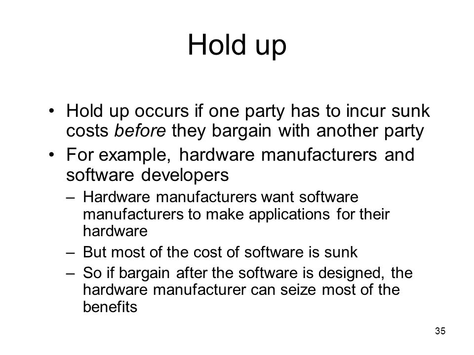 Hold up Hold up occurs if one party has to incur sunk costs before they bargain with another party.