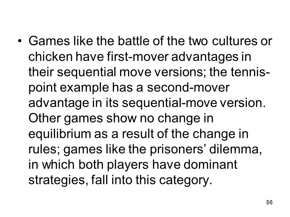 Games like the battle of the two cultures or chicken have first-mover advantages in their sequential move versions; the tennis-point example has a second-mover advantage in its sequential-move version.