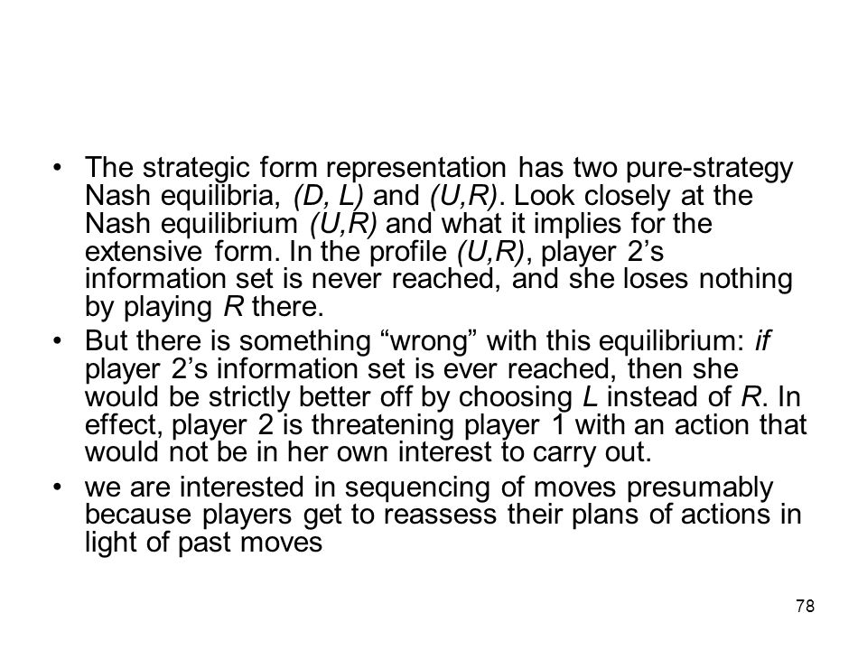 The strategic form representation has two pure-strategy Nash equilibria, (D, L) and (U,R). Look closely at the Nash equilibrium (U,R) and what it implies for the extensive form. In the profile (U,R), player 2's information set is never reached, and she loses nothing by playing R there.