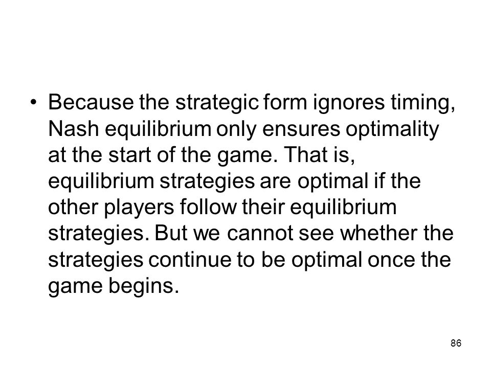 Because the strategic form ignores timing, Nash equilibrium only ensures optimality at the start of the game.