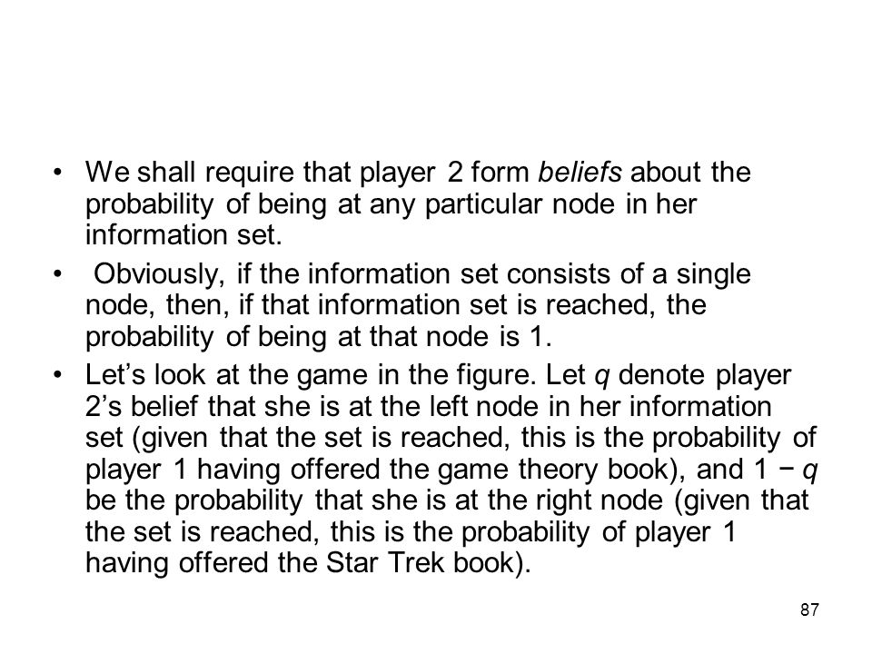 We shall require that player 2 form beliefs about the probability of being at any particular node in her information set.