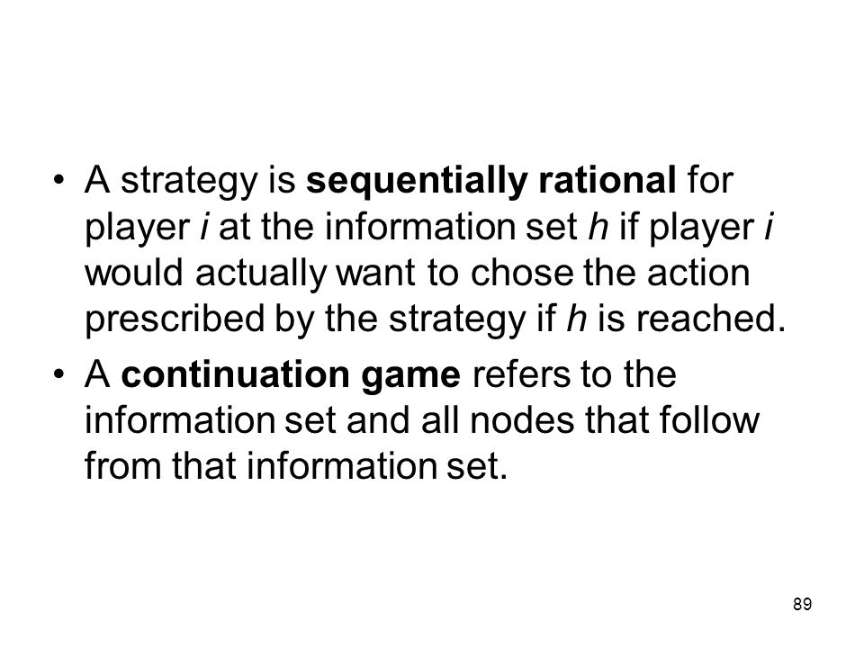 A strategy is sequentially rational for player i at the information set h if player i would actually want to chose the action prescribed by the strategy if h is reached.