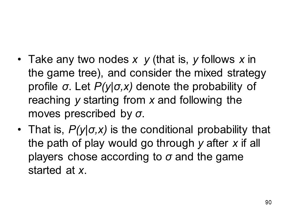 Take any two nodes x y (that is, y follows x in the game tree), and consider the mixed strategy profile σ. Let P(y|σ,x) denote the probability of reaching y starting from x and following the moves prescribed by σ.