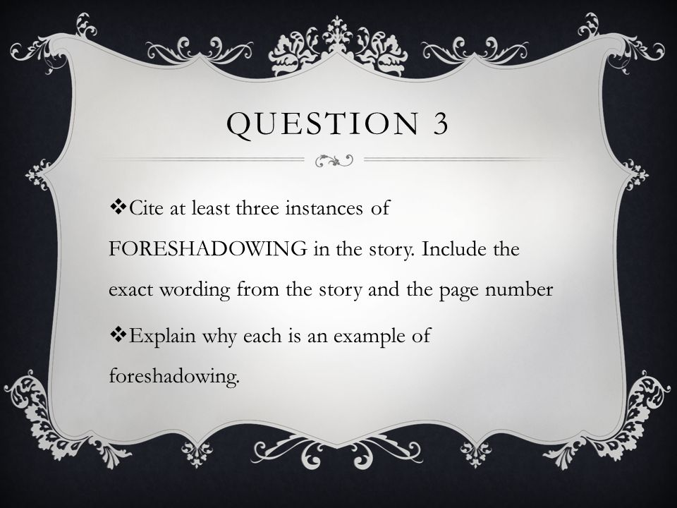 Question 3 Cite at least three instances of FORESHADOWING in the story. Include the exact wording from the story and the page number.