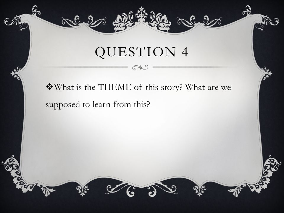 Question 4 What is the THEME of this story What are we supposed to learn from this