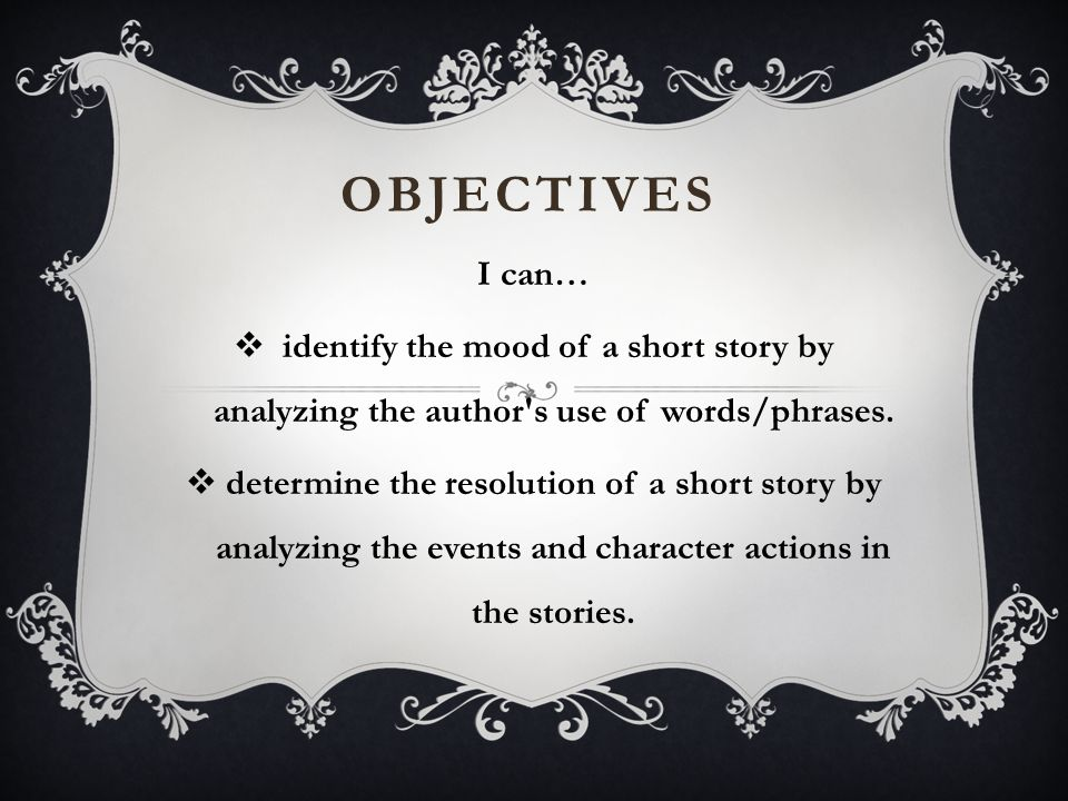 Objectives I can… identify the mood of a short story by analyzing the author s use of words/phrases.