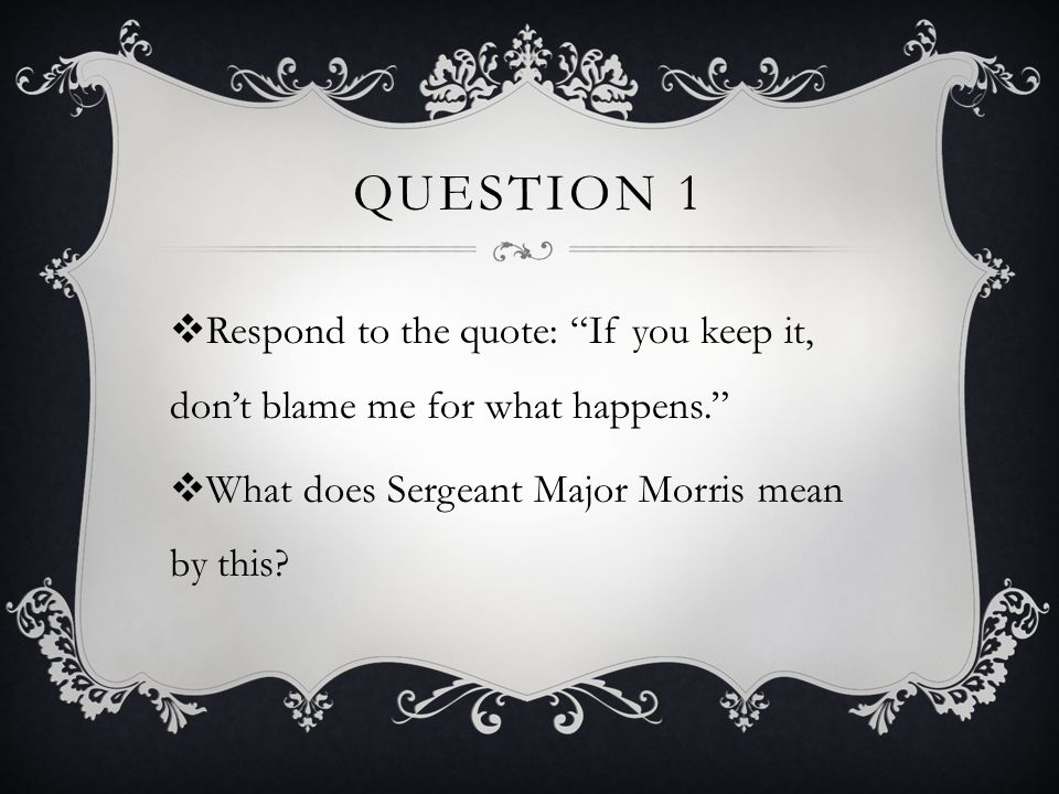 Question 1 Respond to the quote: If you keep it, don't blame me for what happens. What does Sergeant Major Morris mean by this