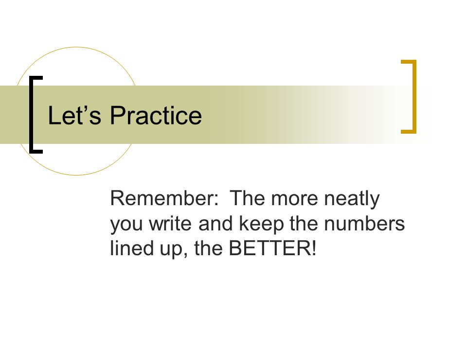Let's Practice Remember: The more neatly you write and keep the numbers lined up, the BETTER!