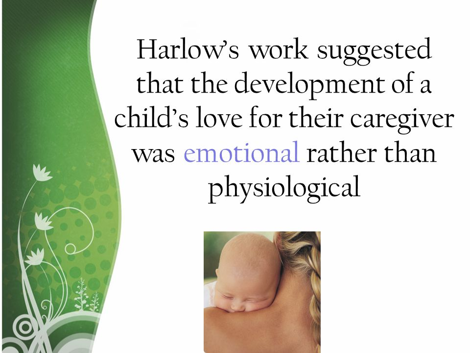 Harlow's work suggested that the development of a child's love for their caregiver was emotional rather than physiological