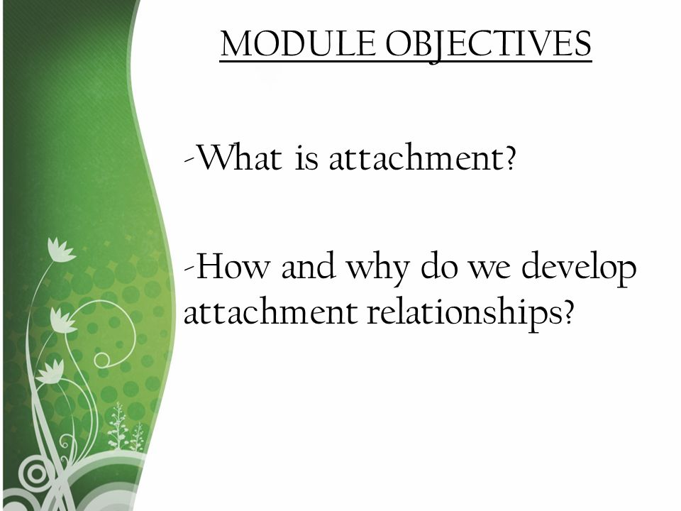MODULE OBJECTIVES -What is attachment -How and why do we develop attachment relationships