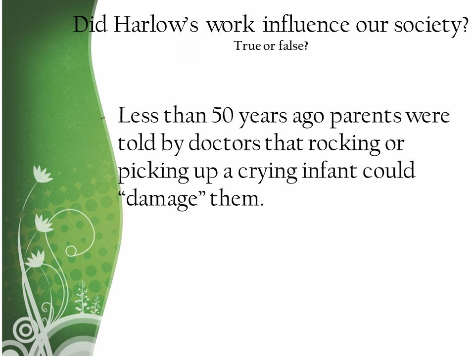 Did Harlow's work influence our society True or false