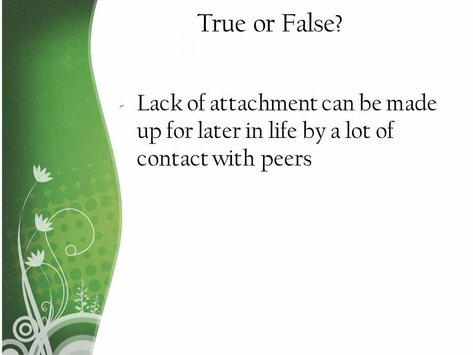 True or False Lack of attachment can be made up for later in life by a lot of contact with peers