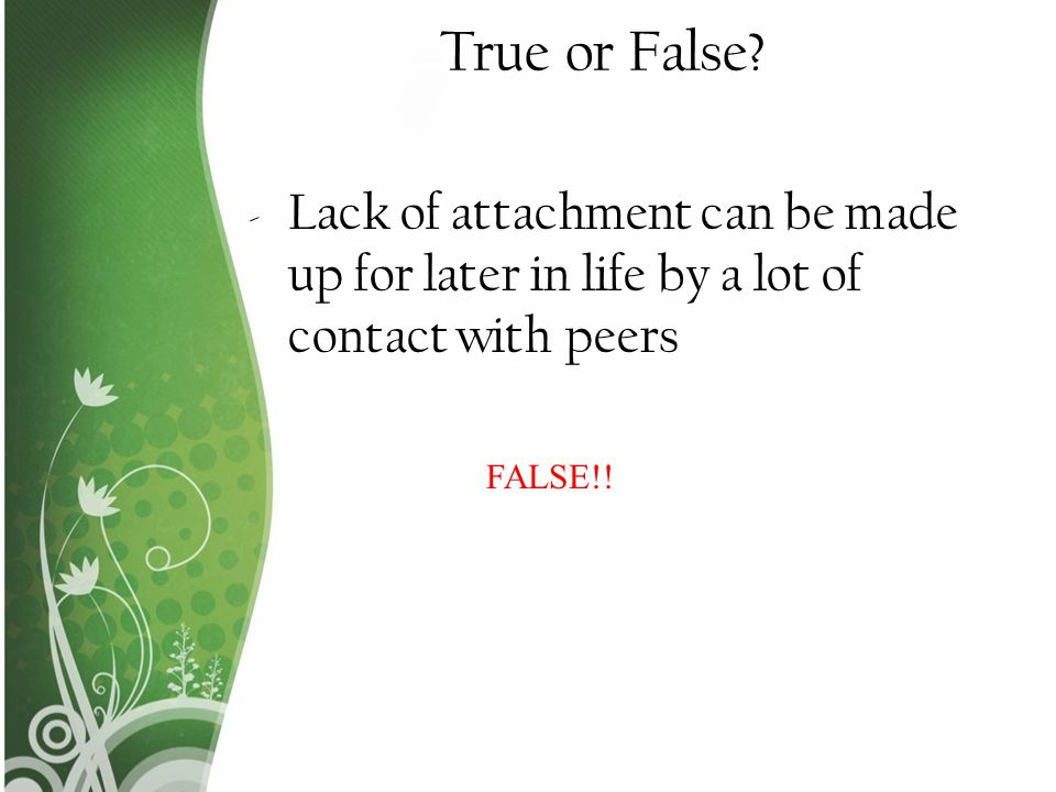 True or False. Lack of attachment can be made up for later in life by a lot of contact with peers.