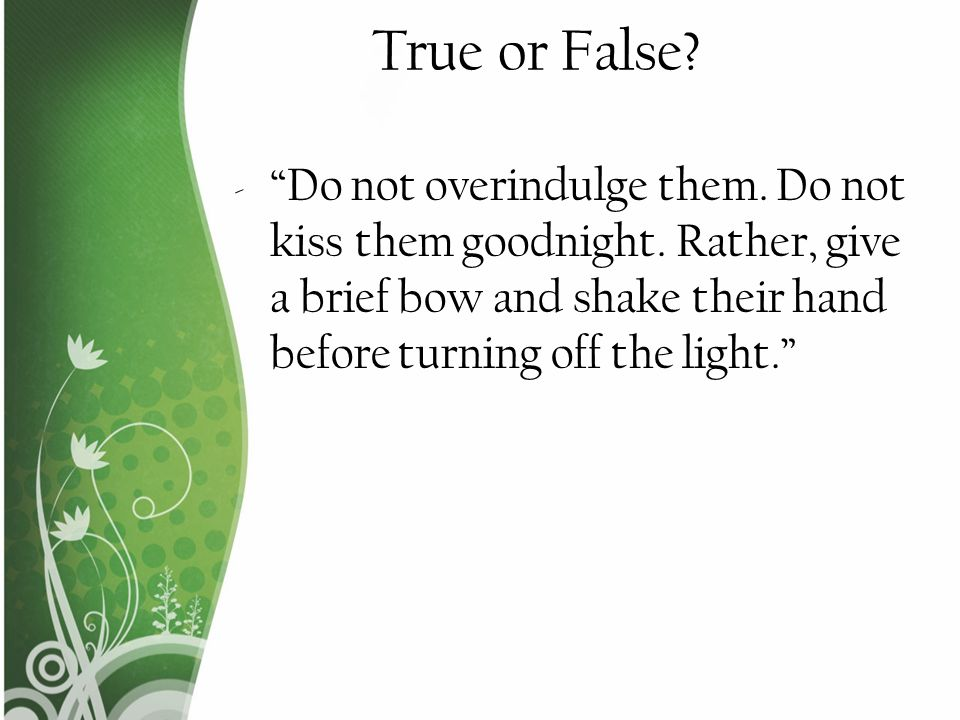 True or False. Do not overindulge them. Do not kiss them goodnight.