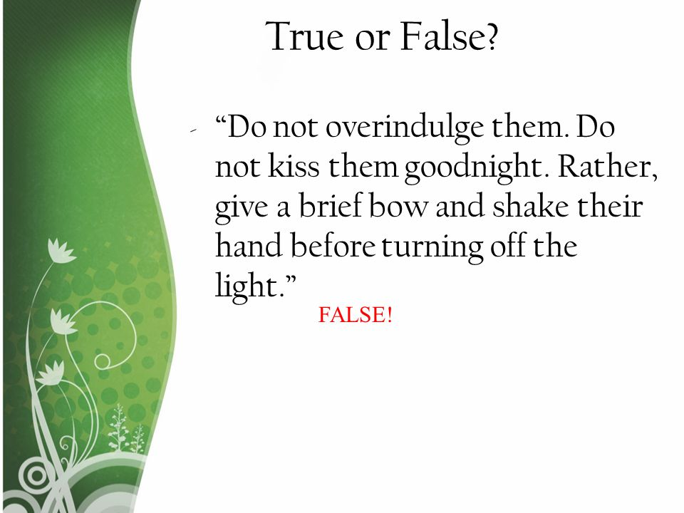 True or False Do not overindulge them. Do not kiss them goodnight. Rather, give a brief bow and shake their hand before turning off the light.