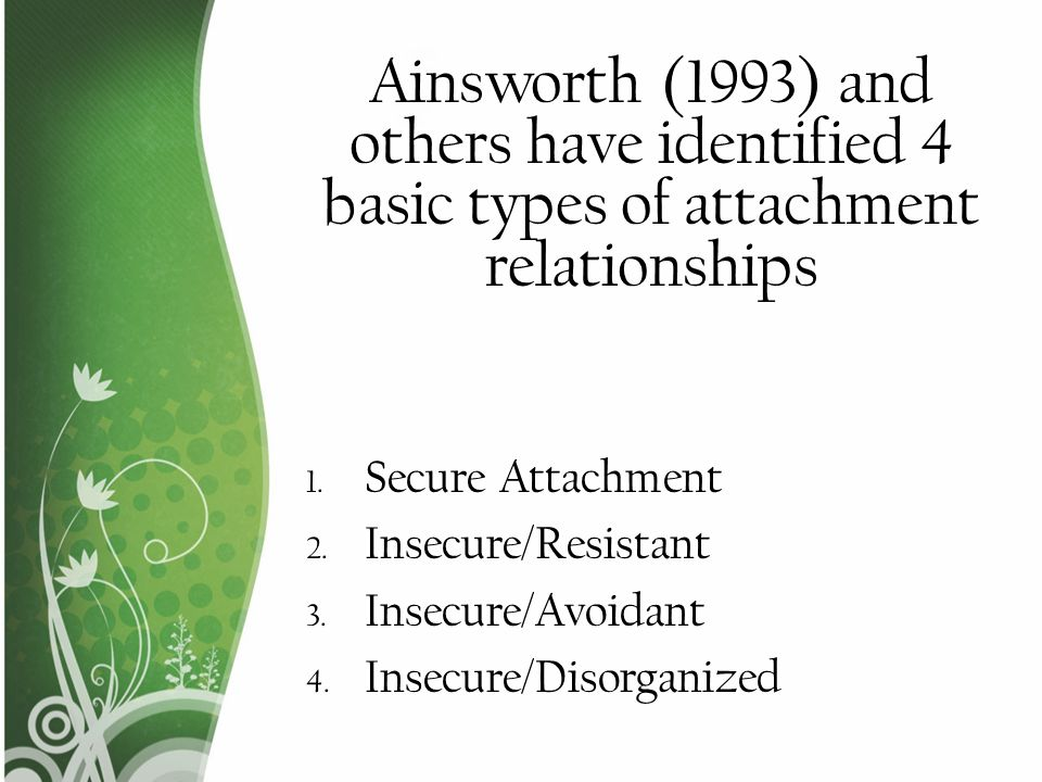 Ainsworth (1993) and others have identified 4 basic types of attachment relationships