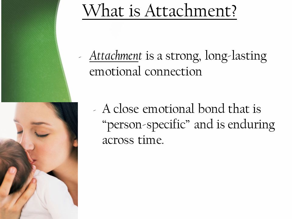 What is Attachment Attachment is a strong, long-lasting emotional connection.