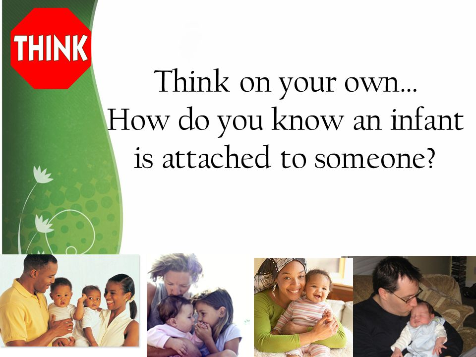 Think on your own… How do you know an infant is attached to someone