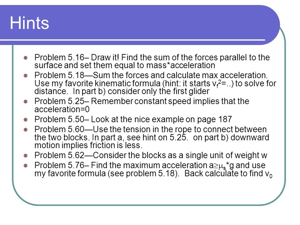 Hints Problem 5.16– Draw it! Find the sum of the forces parallel to the surface and set them equal to mass*acceleration.