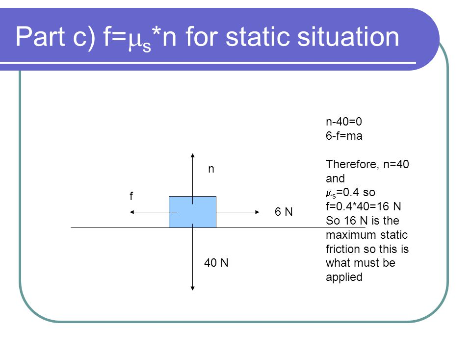 Part c) f=ms*n for static situation