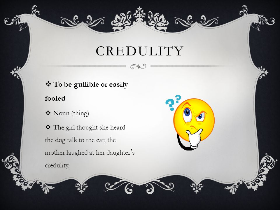 CREDULITY To be gullible or easily fooled Noun (thing)