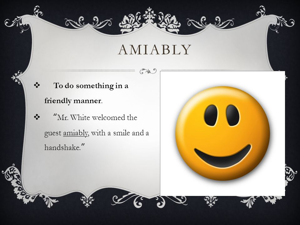 AMIABLY To do something in a friendly manner.