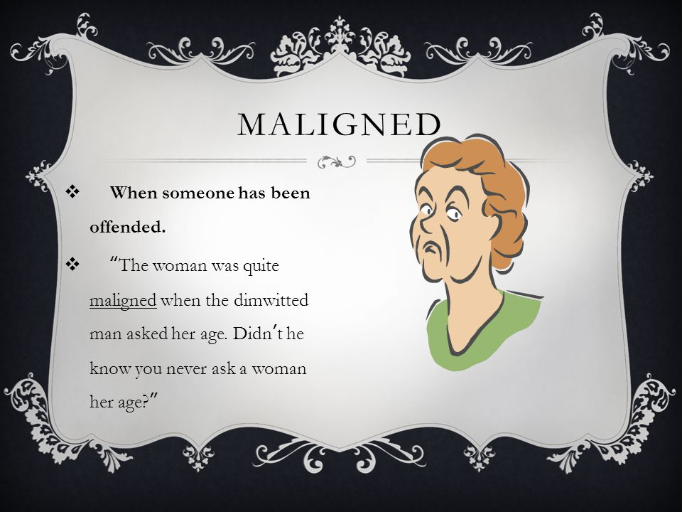 MALIGNED When someone has been offended.