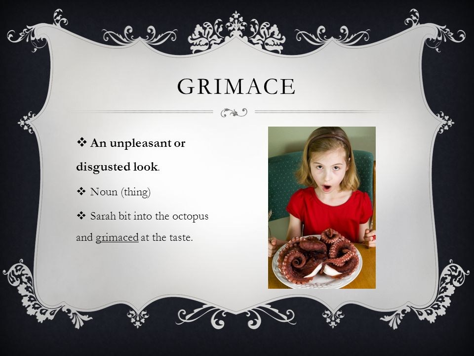 GRIMACE An unpleasant or disgusted look. Noun (thing)