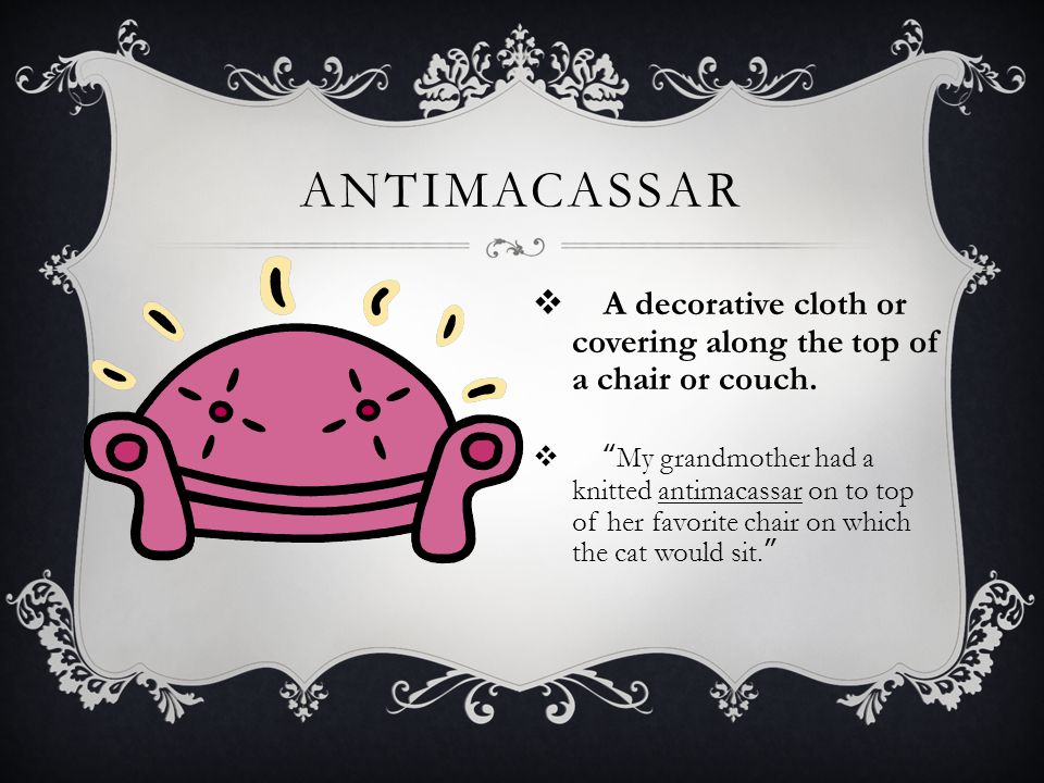 ANTIMACASSAR A decorative cloth or covering along the top of a chair or couch.