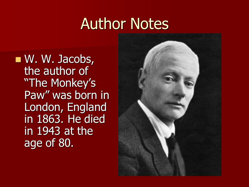 Author Notes W. W. Jacobs, the author of The Monkey's Paw was born in London, England in 1863.