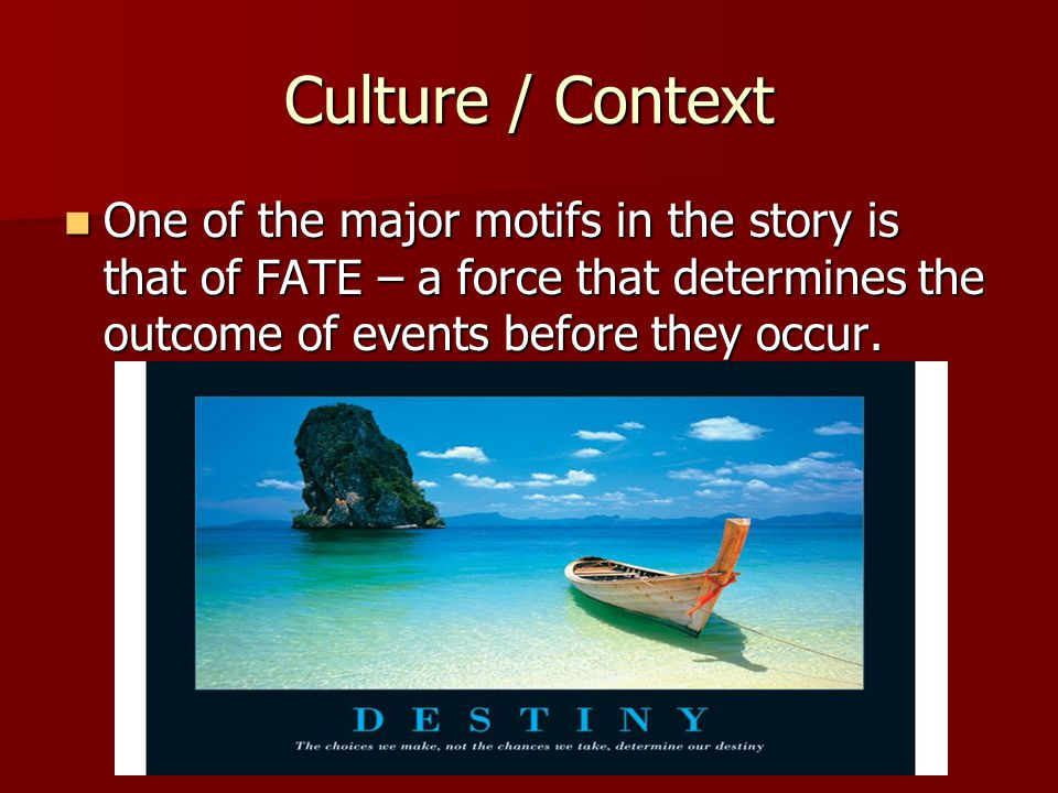Culture / Context One of the major motifs in the story is that of FATE – a force that determines the outcome of events before they occur.
