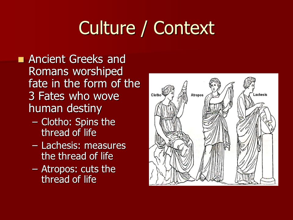 Culture / Context Ancient Greeks and Romans worshiped fate in the form of the 3 Fates who wove human destiny.