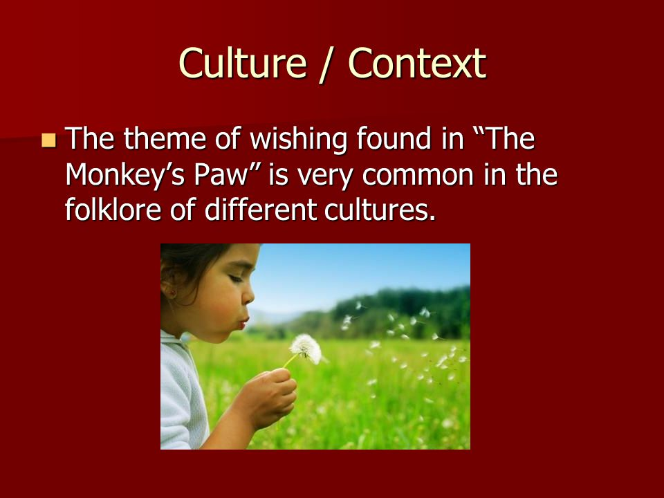 Culture / Context The theme of wishing found in The Monkey's Paw is very common in the folklore of different cultures.