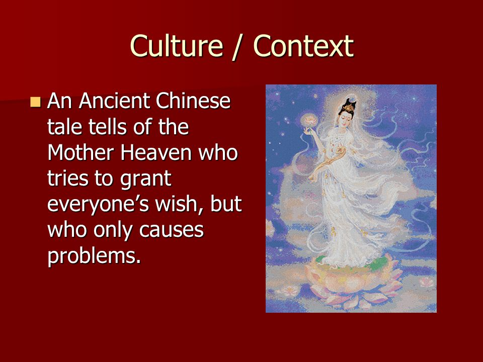 Culture / Context An Ancient Chinese tale tells of the Mother Heaven who tries to grant everyone's wish, but who only causes problems.