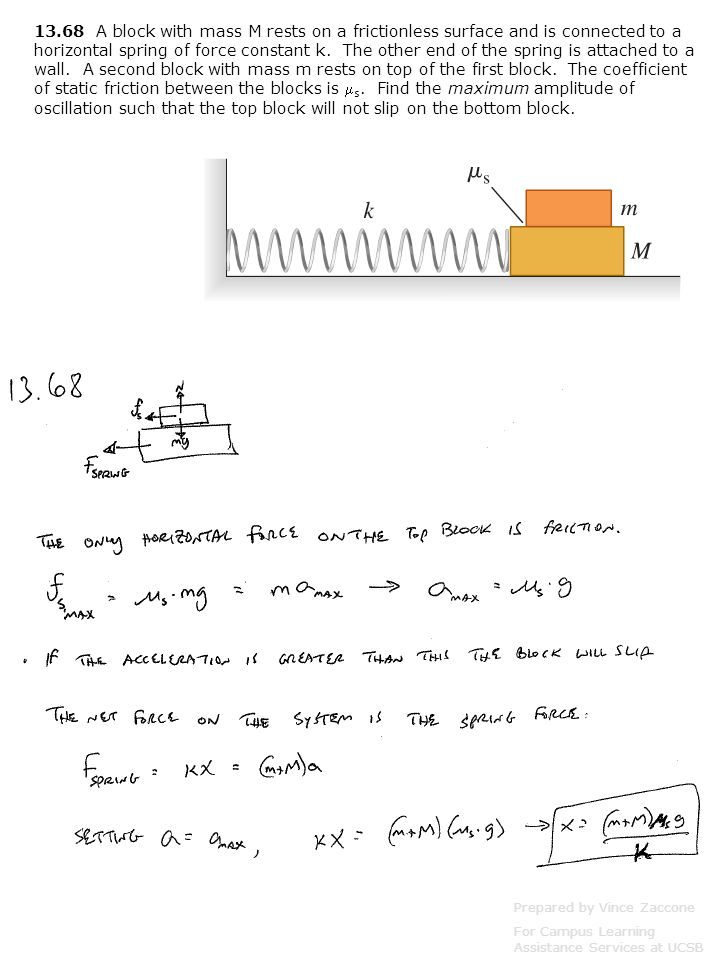 13.68 A block with mass M rests on a frictionless surface and is connected to a horizontal spring of force constant k. The other end of the spring is attached to a wall. A second block with mass m rests on top of the first block. The coefficient of static friction between the blocks is s. Find the maximum amplitude of oscillation such that the top block will not slip on the bottom block.