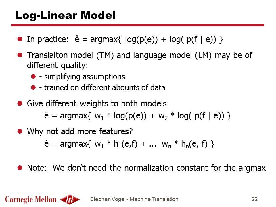 Log-Linear Model In practice: ê = argmax{ log(p(e)) + log( p(f | e)) }
