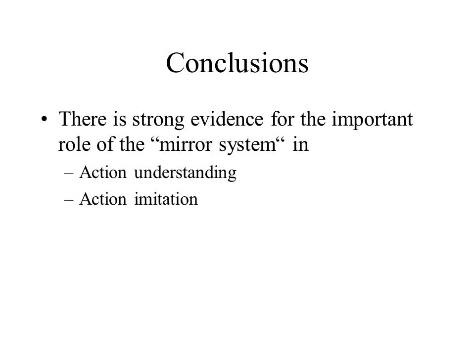 Conclusions There is strong evidence for the important role of the mirror system in. Action understanding.