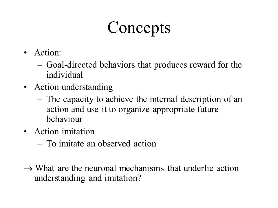 Concepts Action: Goal-directed behaviors that produces reward for the individual. Action understanding.