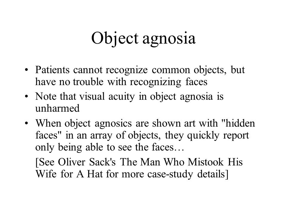 Object agnosia Patients cannot recognize common objects, but have no trouble with recognizing faces.